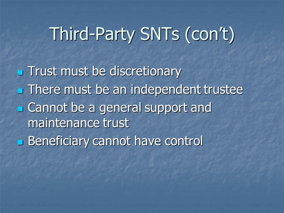 Third-Party SNTs (con't) Trust must be discretionary Trust must be discretionary There must be an independent trustee There must be an independent trustee Cannot be a general support and maintenance trust Cannot be a general support and maintenance trust Beneficiary cannot have control Beneficiary cannot have control