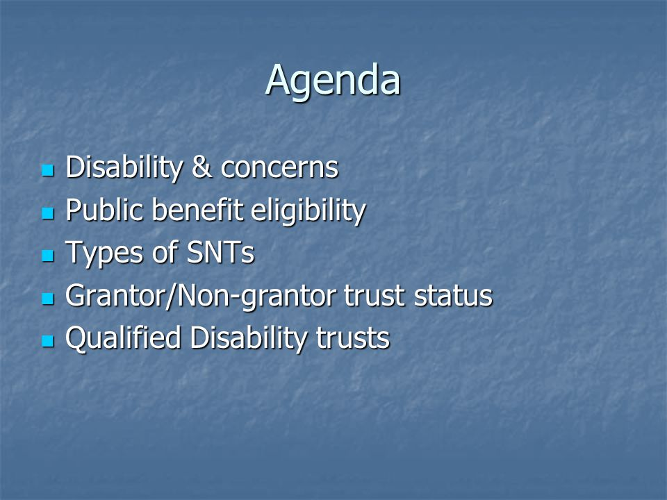 Agenda Disability & concerns Disability & concerns Public benefit eligibility Public benefit eligibility Types of SNTs Types of SNTs Grantor/Non-grantor trust status Grantor/Non-grantor trust status Qualified Disability trusts Qualified Disability trusts