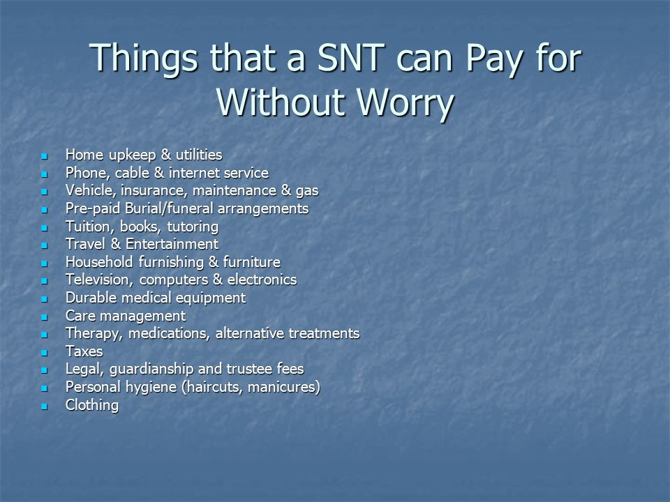 Things that a SNT can Pay for Without Worry Home upkeep & utilities Home upkeep & utilities Phone, cable & internet service Phone, cable & internet service Vehicle, insurance, maintenance & gas Vehicle, insurance, maintenance & gas Pre-paid Burial/funeral arrangements Pre-paid Burial/funeral arrangements Tuition, books, tutoring Tuition, books, tutoring Travel & Entertainment Travel & Entertainment Household furnishing & furniture Household furnishing & furniture Television, computers & electronics Television, computers & electronics Durable medical equipment Durable medical equipment Care management Care management Therapy, medications, alternative treatments Therapy, medications, alternative treatments Taxes Taxes Legal, guardianship and trustee fees Legal, guardianship and trustee fees Personal hygiene (haircuts, manicures) Personal hygiene (haircuts, manicures) Clothing Clothing