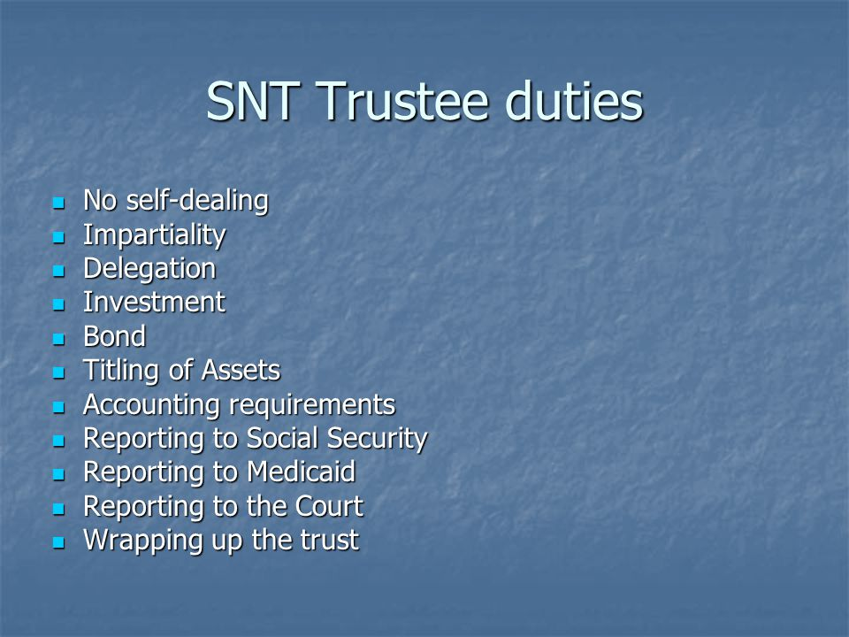 SNT Trustee duties No self-dealing No self-dealing Impartiality Impartiality Delegation Delegation Investment Investment Bond Bond Titling of Assets Titling of Assets Accounting requirements Accounting requirements Reporting to Social Security Reporting to Social Security Reporting to Medicaid Reporting to Medicaid Reporting to the Court Reporting to the Court Wrapping up the trust Wrapping up the trust
