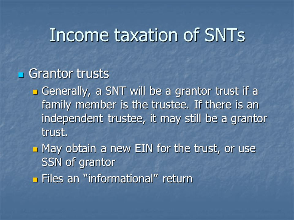 Income taxation of SNTs Grantor trusts Grantor trusts Generally, a SNT will be a grantor trust if a family member is the trustee.