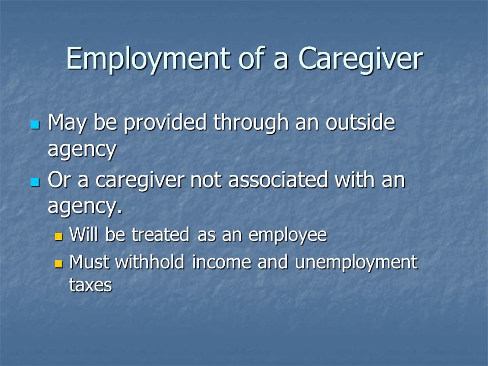 Employment of a Caregiver May be provided through an outside agency May be provided through an outside agency Or a caregiver not associated with an agency.