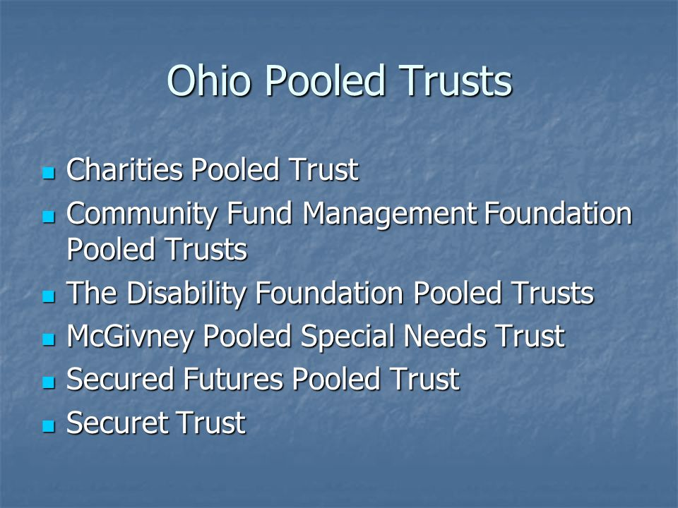 Ohio Pooled Trusts Charities Pooled Trust Charities Pooled Trust Community Fund Management Foundation Pooled Trusts Community Fund Management Foundation Pooled Trusts The Disability Foundation Pooled Trusts The Disability Foundation Pooled Trusts McGivney Pooled Special Needs Trust McGivney Pooled Special Needs Trust Secured Futures Pooled Trust Secured Futures Pooled Trust Securet Trust Securet Trust