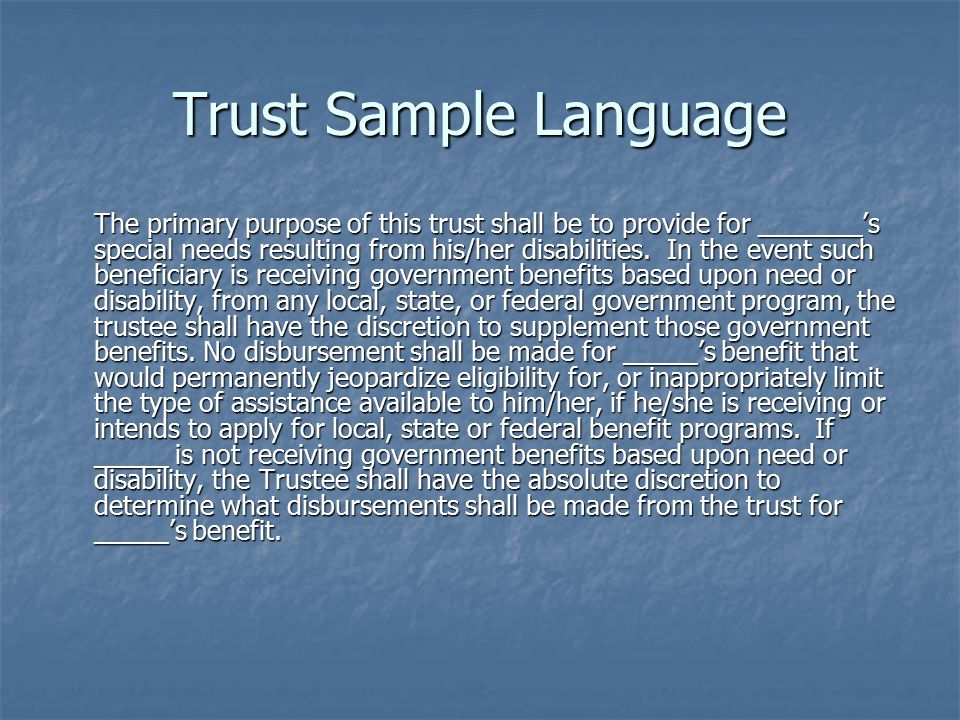 Trust Sample Language The primary purpose of this trust shall be to provide for _______'s special needs resulting from his/her disabilities.