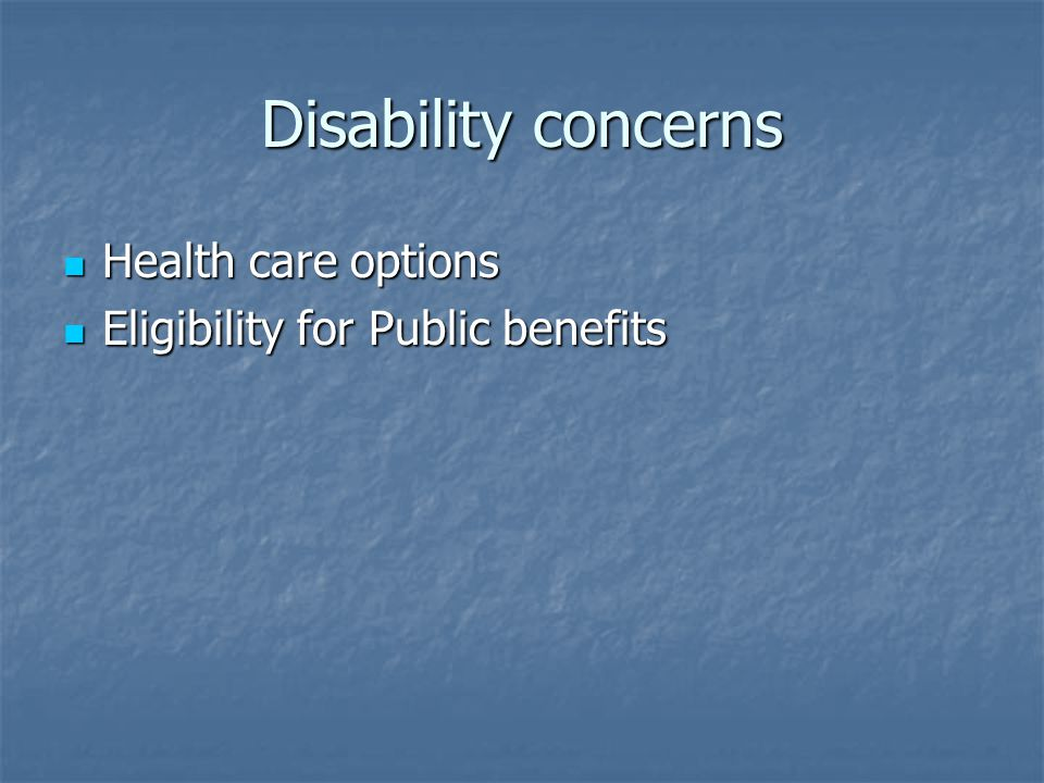 Disability concerns Health care options Health care options Eligibility for Public benefits Eligibility for Public benefits