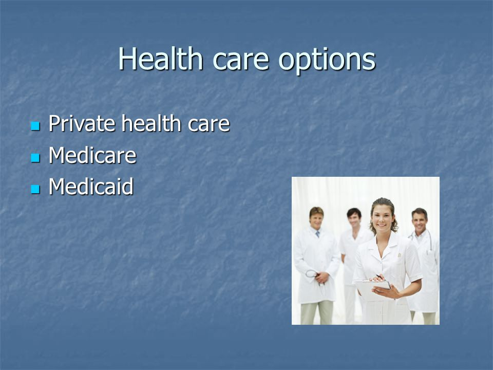 Health care options Private health care Private health care Medicare Medicare Medicaid Medicaid