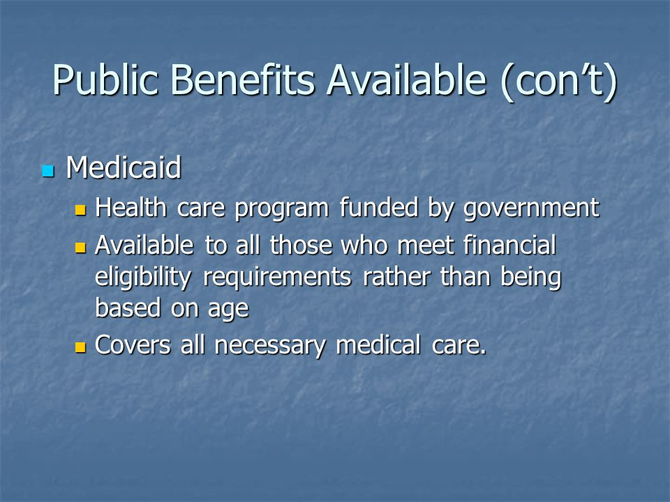 Public Benefits Available (con't) Medicaid Medicaid Health care program funded by government Health care program funded by government Available to all those who meet financial eligibility requirements rather than being based on age Available to all those who meet financial eligibility requirements rather than being based on age Covers all necessary medical care.