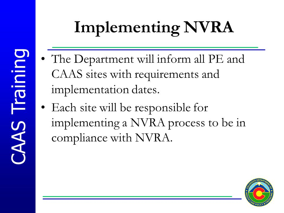 CAAS Training Implementing NVRA The Department will inform all PE and CAAS sites with requirements and implementation dates. Each site will be respons