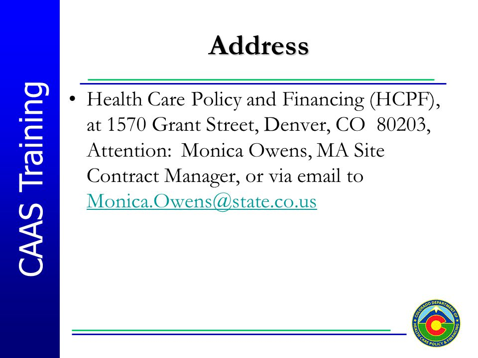 CAAS Training Address Health Care Policy and Financing (HCPF), at 1570 Grant Street, Denver, CO 80203, Attention: Monica Owens, MA Site Contract Manag