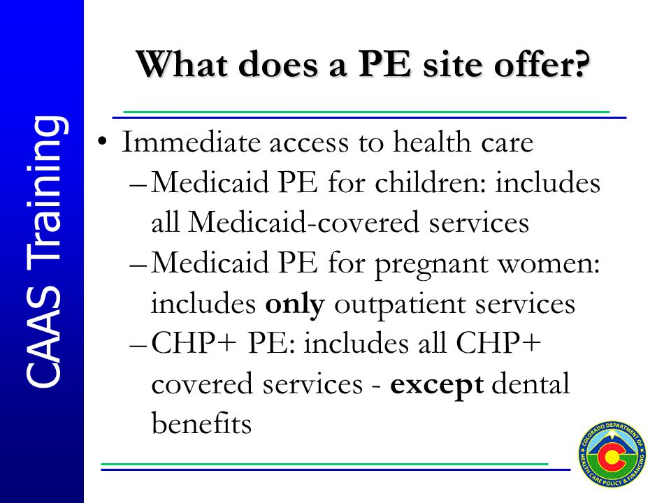 CAAS Training What does a PE site offer? Immediate access to health care –Medicaid PE for children: includes all Medicaid-covered services –Medicaid P