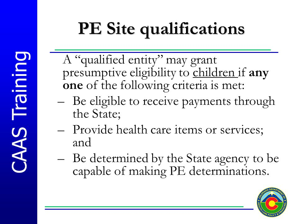"""CAAS Training PE Site qualifications A """"qualified entity"""" may grant presumptive eligibility to children if any one of the following criteria is met: –"""