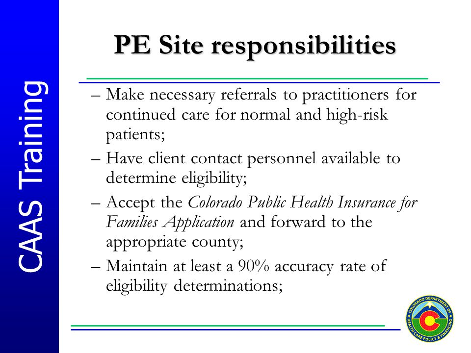 CAAS Training PE Site responsibilities –Make necessary referrals to practitioners for continued care for normal and high-risk patients; –Have client c