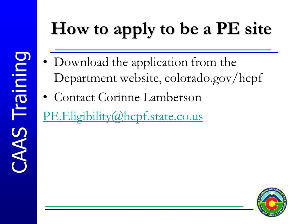 CAAS Training How to apply to be a PE site Download the application from the Department website, colorado.gov/hcpf Contact Corinne Lamberson PE.Eligib