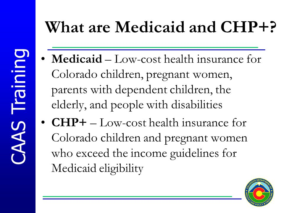 CAAS Training What are Medicaid and CHP+? Medicaid – Low-cost health insurance for Colorado children, pregnant women, parents with dependent children,
