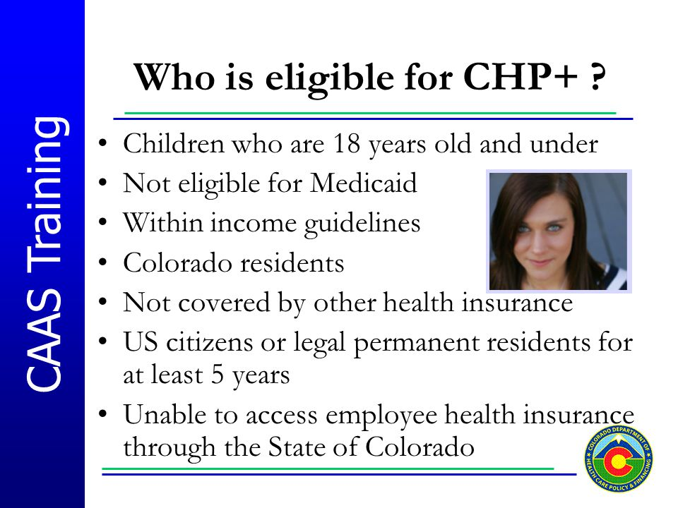 CAAS Training Who is eligible for CHP+ ? Children who are 18 years old and under Not eligible for Medicaid Within income guidelines Colorado residents