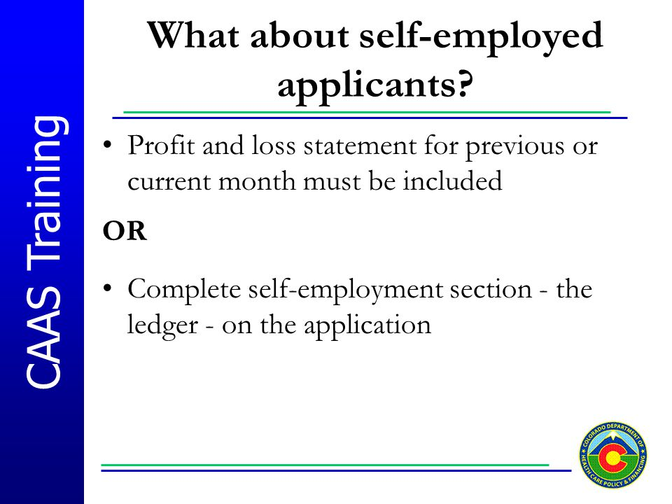 CAAS Training What about self-employed applicants? Profit and loss statement for previous or current month must be included OR Complete self-employmen