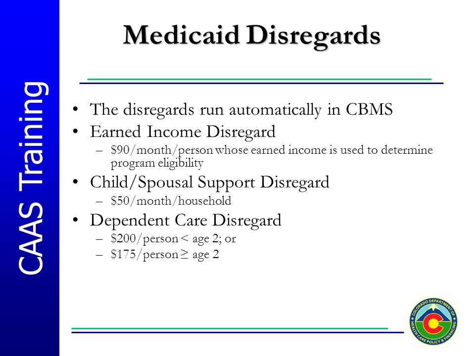 CAAS Training Medicaid Disregards The disregards run automatically in CBMS Earned Income Disregard –$90/month/person whose earned income is used to de