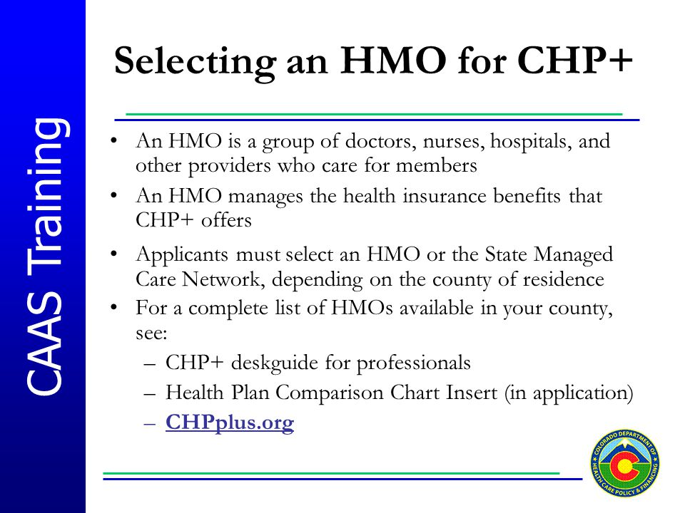 CAAS Training Selecting an HMO for CHP+ An HMO is a group of doctors, nurses, hospitals, and other providers who care for members An HMO manages the h