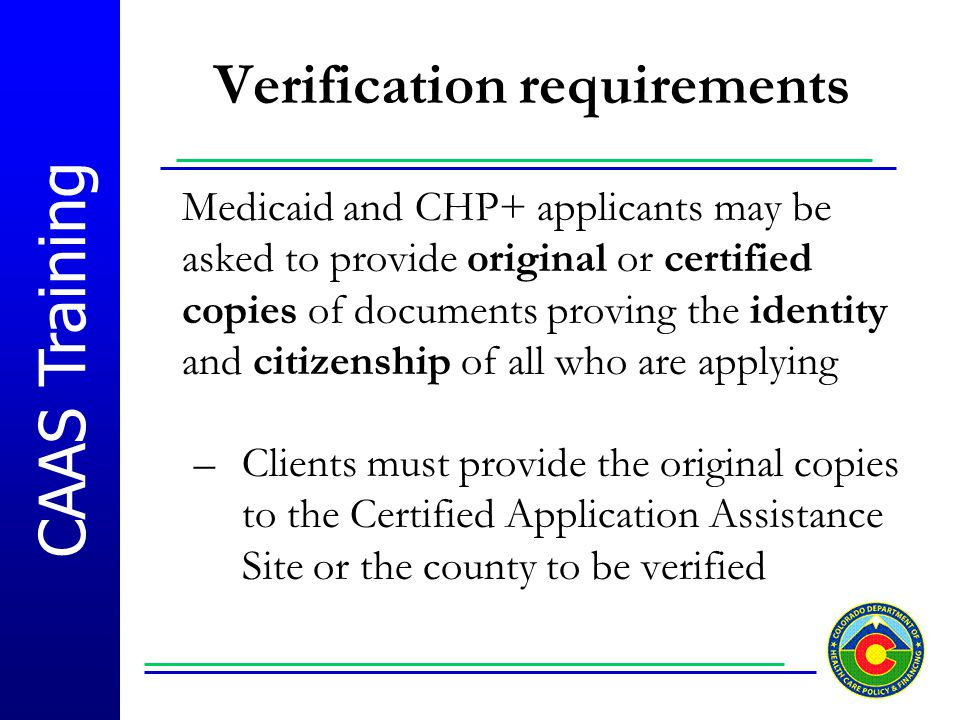 CAAS Training Verification requirements Medicaid and CHP+ applicants may be asked to provide original or certified copies of documents proving the ide