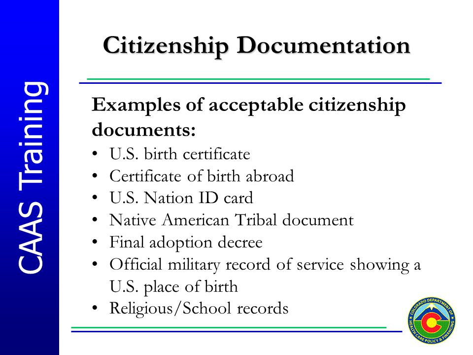 CAAS Training Citizenship Documentation Examples of acceptable citizenship documents: U.S. birth certificate Certificate of birth abroad U.S. Nation I