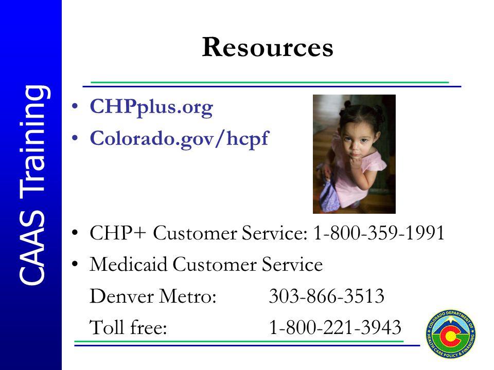 CAAS Training Resources CHPplus.org Colorado.gov/hcpf CHP+ Customer Service: 1-800-359-1991 Medicaid Customer Service Denver Metro: 303-866-3513 Toll