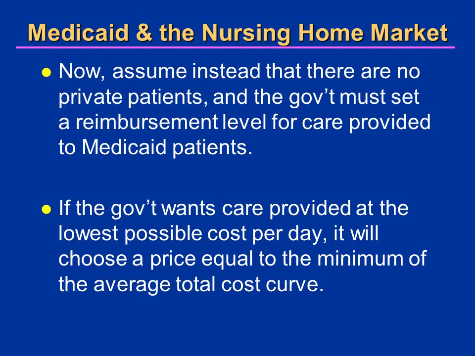Medicaid & the Nursing Home Market l Now, assume instead that there are no private patients, and the gov't must set a reimbursement level for care provided to Medicaid patients.