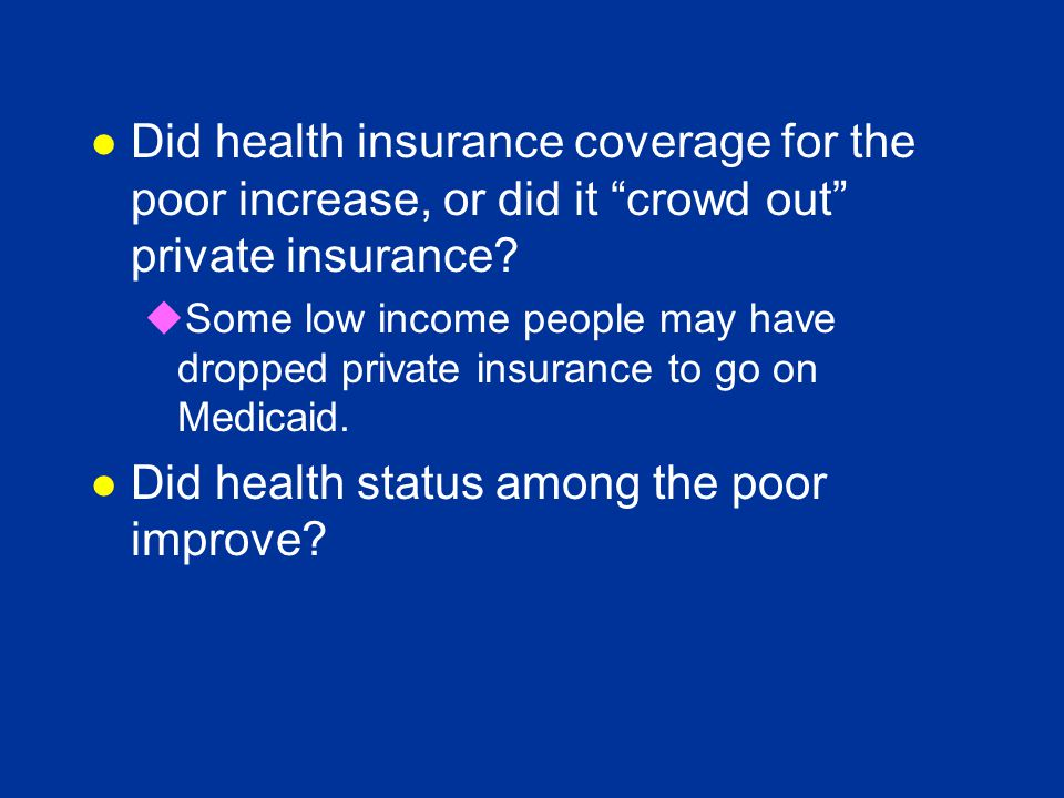 "l Did health insurance coverage for the poor increase, or did it ""crowd out"" private insurance? uSome low income people may have dropped private insur"