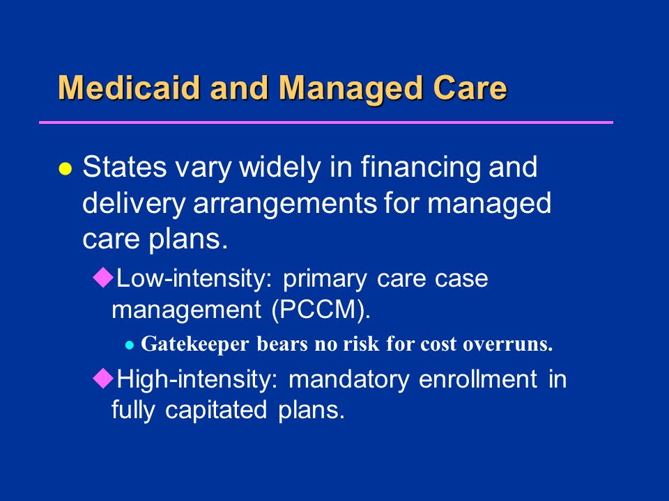 Medicaid and Managed Care l States vary widely in financing and delivery arrangements for managed care plans.