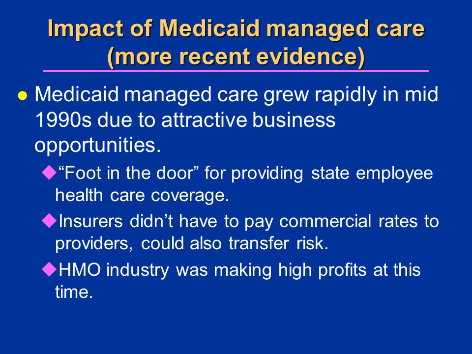 Impact of Medicaid managed care (more recent evidence) l Medicaid managed care grew rapidly in mid 1990s due to attractive business opportunities.