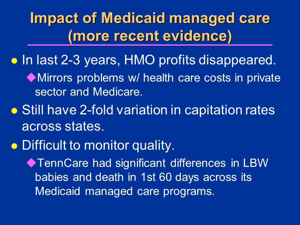 Impact of Medicaid managed care (more recent evidence) l In last 2-3 years, HMO profits disappeared. uMirrors problems w/ health care costs in private