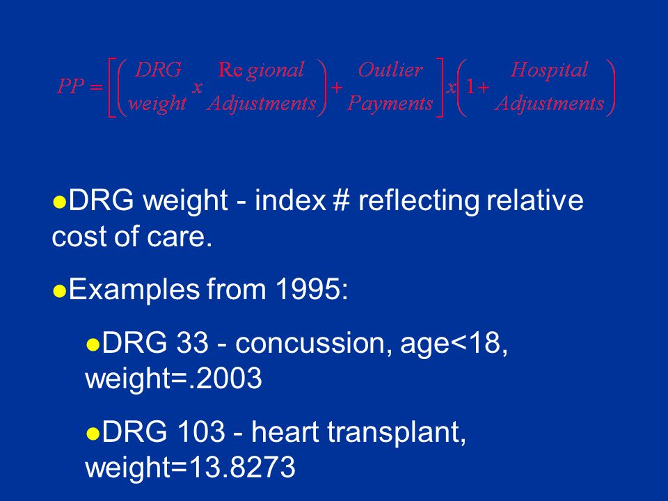 l DRG weight - index # reflecting relative cost of care. l Examples from 1995: l DRG 33 - concussion, age<18, weight=.2003 l DRG 103 - heart transplan