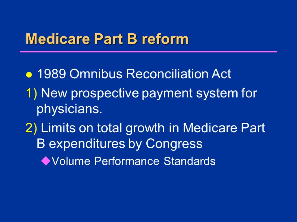 Medicare Part B reform l 1989 Omnibus Reconciliation Act 1) New prospective payment system for physicians.