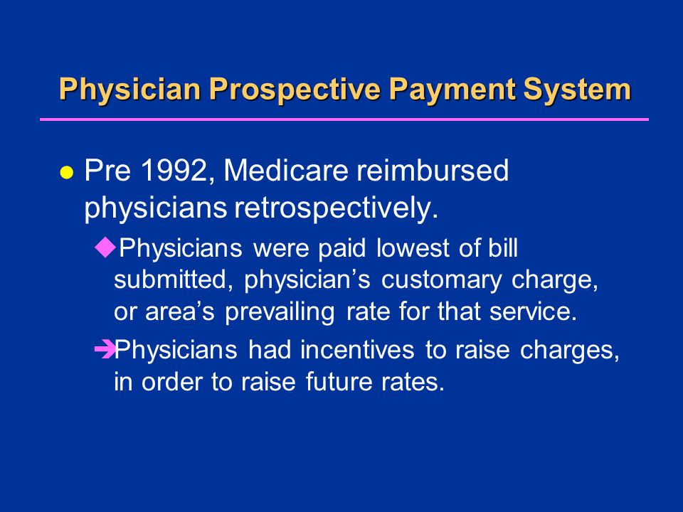 Physician Prospective Payment System l Pre 1992, Medicare reimbursed physicians retrospectively.