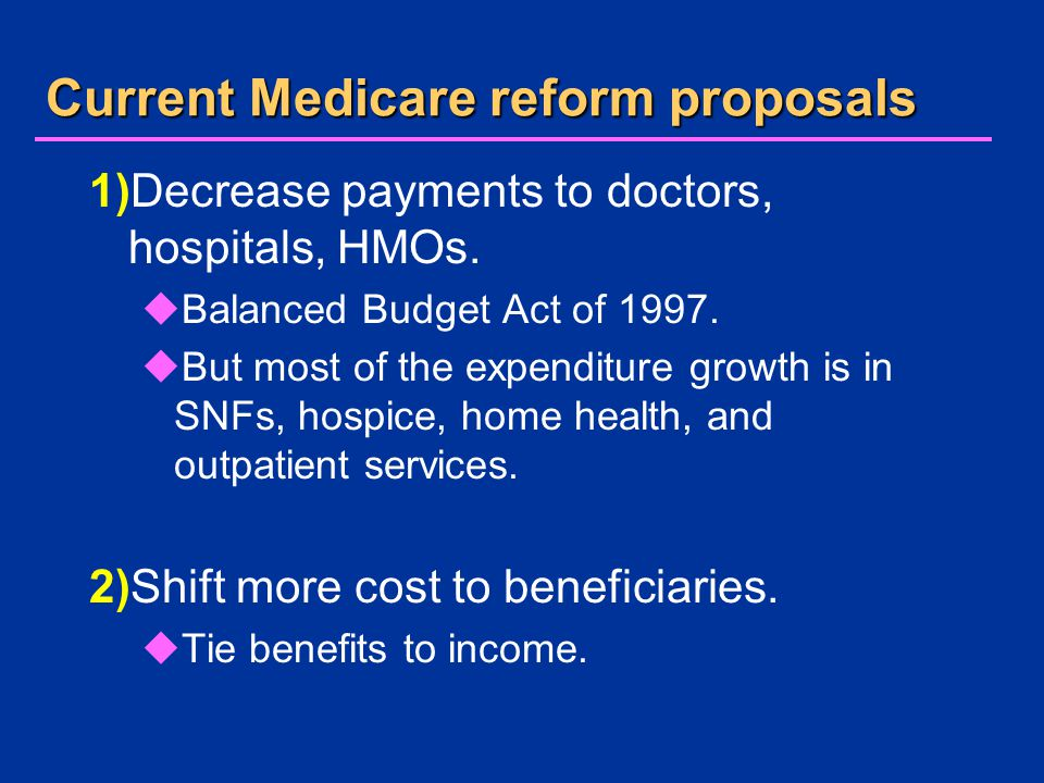 Current Medicare reform proposals 1)Decrease payments to doctors, hospitals, HMOs.