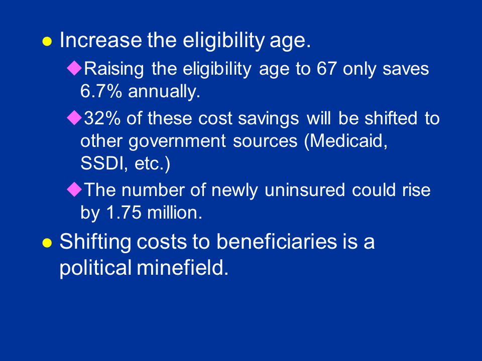 l Increase the eligibility age. uRaising the eligibility age to 67 only saves 6.7% annually.