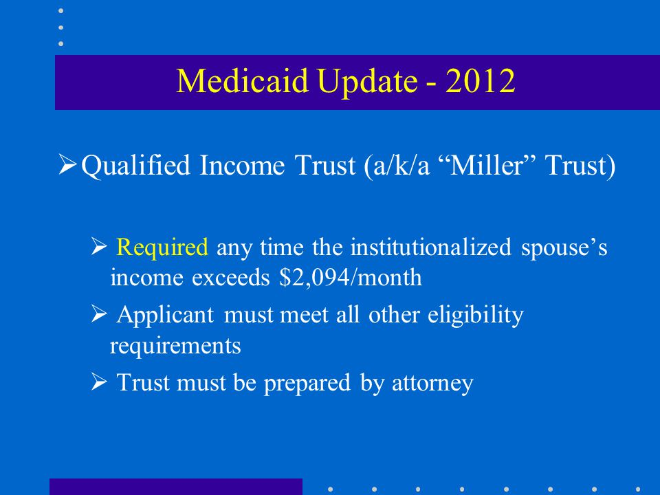  Qualified Income Trust (a/k/a Miller Trust)  Required any time the institutionalized spouse's income exceeds $2,094/month  Applicant must meet all other eligibility requirements  Trust must be prepared by attorney Medicaid Update - 2012