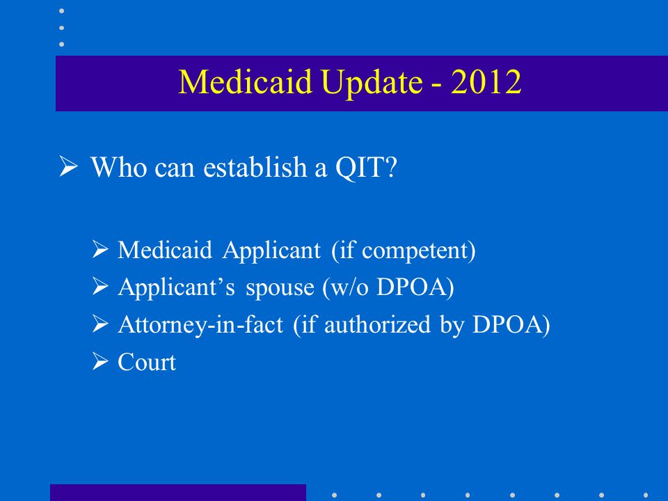  Who can establish a QIT?  Medicaid Applicant (if competent)  Applicant's spouse (w/o DPOA)  Attorney-in-fact (if authorized by DPOA)  Court Medi