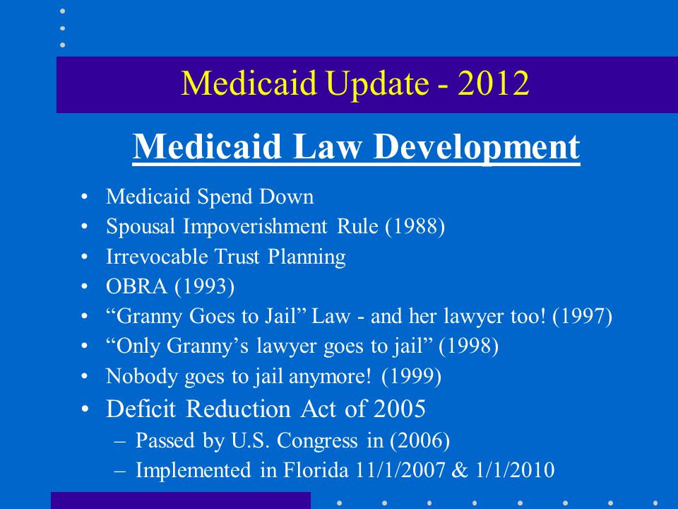 Eligibility Criteria for Medicaid  In a facility that accepts Medicaid or enrolled in a Medicaid Waiver Program  At least 65 years of age or disabled  Citizen or permanent resident alien  Resident of Florida  Medical need for nursing home care  Income Cap (only person in nursing home)  Asset Cap (person in nursing home & spouse)  Not be under a penalty period b/c of prior uncompensated transfer Medicaid Update - 2012