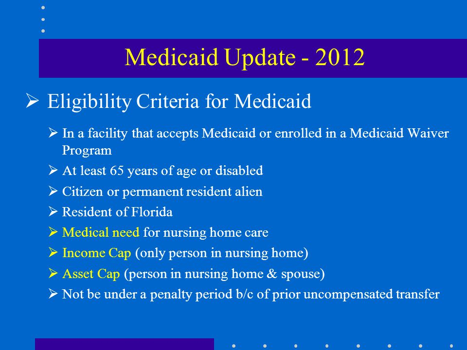  Income of Medicaid Applicant  $2,094/month GROSS income (2012)  Add back in  Premiums for Medigap insurance  Premiums for health/hospital insurance  Part B reduction- $99.90  Life Insurance premiums  taxes  garnishments  guardianship fees Medicaid Update - 2012