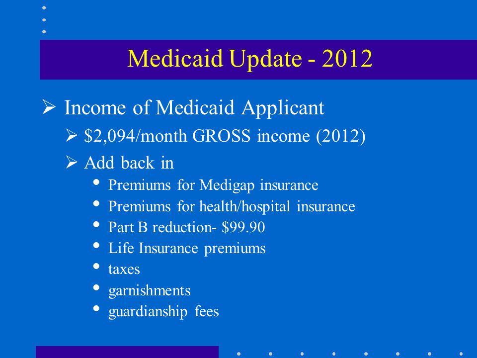  Income of Medicaid Applicant  $2,094/month GROSS income (2012)  Add back in  Premiums for Medigap insurance  Premiums for health/hospital insurance  Part B reduction- $99.90  Life Insurance premiums  taxes  garnishments  guardianship fees Medicaid Update - 2012