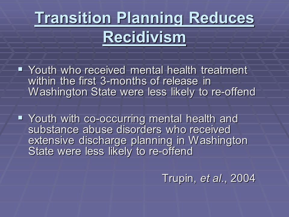Transition Planning Reduces Recidivism  Youth who received mental health treatment within the first 3-months of release in Washington State were less likely to re-offend  Youth with co-occurring mental health and substance abuse disorders who received extensive discharge planning in Washington State were less likely to re-offend Trupin, et al., 2004