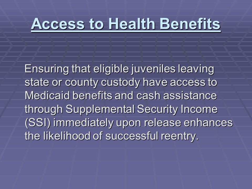 Access to Health Benefits Ensuring that eligible juveniles leaving state or county custody have access to Medicaid benefits and cash assistance through Supplemental Security Income (SSI) immediately upon release enhances the likelihood of successful reentry.