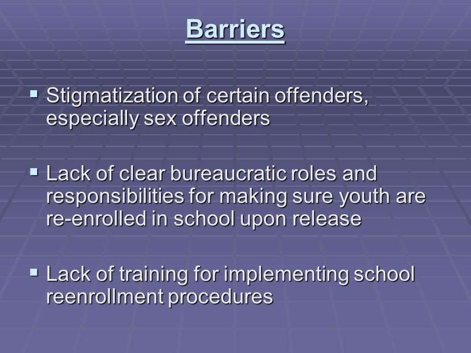 Barriers  Stigmatization of certain offenders, especially sex offenders  Lack of clear bureaucratic roles and responsibilities for making sure youth are re-enrolled in school upon release  Lack of training for implementing school reenrollment procedures
