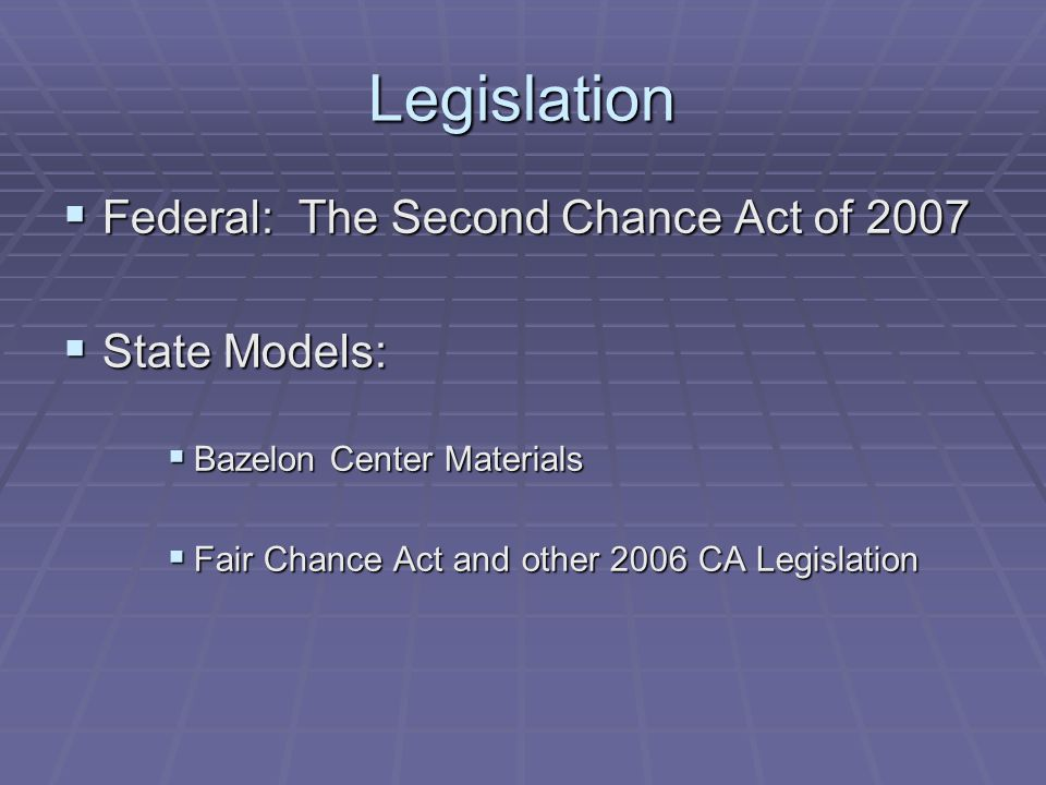 Legislation  Federal: The Second Chance Act of 2007  State Models:  Bazelon Center Materials  Fair Chance Act and other 2006 CA Legislation