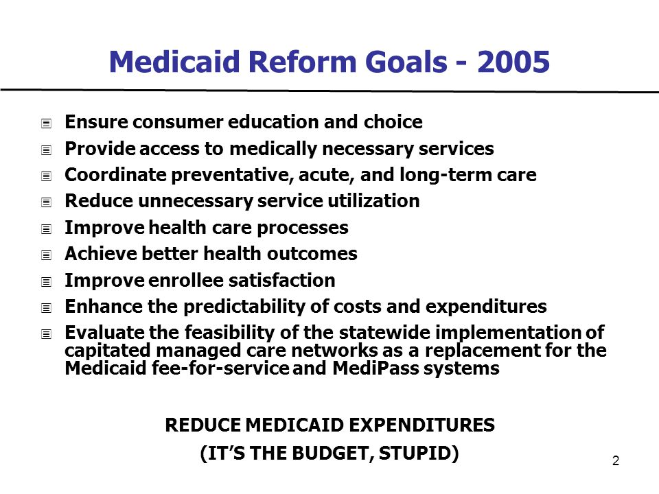2 Medicaid Reform Goals - 2005  Ensure consumer education and choice  Provide access to medically necessary services  Coordinate preventative, acute, and long-term care  Reduce unnecessary service utilization  Improve health care processes  Achieve better health outcomes  Improve enrollee satisfaction  Enhance the predictability of costs and expenditures  Evaluate the feasibility of the statewide implementation of capitated managed care networks as a replacement for the Medicaid fee-for-service and MediPass systems REDUCE MEDICAID EXPENDITURES (IT'S THE BUDGET, STUPID)