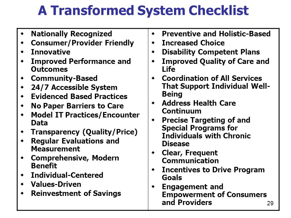 29 A Transformed System Checklist  Nationally Recognized  Consumer/Provider Friendly  Innovative  Improved Performance and Outcomes  Community-Based  24/7 Accessible System  Evidenced Based Practices  No Paper Barriers to Care  Model IT Practices/Encounter Data  Transparency (Quality/Price)  Regular Evaluations and Measurement  Comprehensive, Modern Benefit  Individual-Centered  Values-Driven  Reinvestment of Savings  Preventive and Holistic-Based  Increased Choice  Disability Competent Plans  Improved Quality of Care and Life  Coordination of All Services That Support Individual Well- Being  Address Health Care Continuum  Precise Targeting of and Special Programs for Individuals with Chronic Disease  Clear, Frequent Communication  Incentives to Drive Program Goals  Engagement and Empowerment of Consumers and Providers