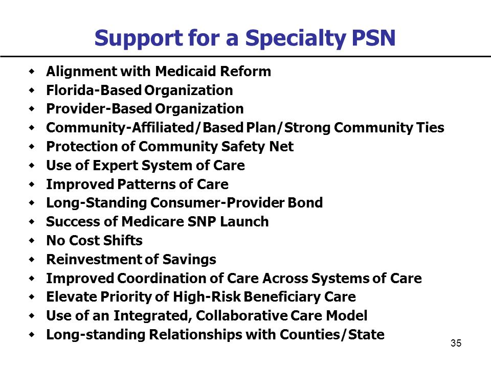 35 Support for a Specialty PSN  Alignment with Medicaid Reform  Florida-Based Organization  Provider-Based Organization  Community-Affiliated/Based Plan/Strong Community Ties  Protection of Community Safety Net  Use of Expert System of Care  Improved Patterns of Care  Long-Standing Consumer-Provider Bond  Success of Medicare SNP Launch  No Cost Shifts  Reinvestment of Savings  Improved Coordination of Care Across Systems of Care  Elevate Priority of High-Risk Beneficiary Care  Use of an Integrated, Collaborative Care Model  Long-standing Relationships with Counties/State