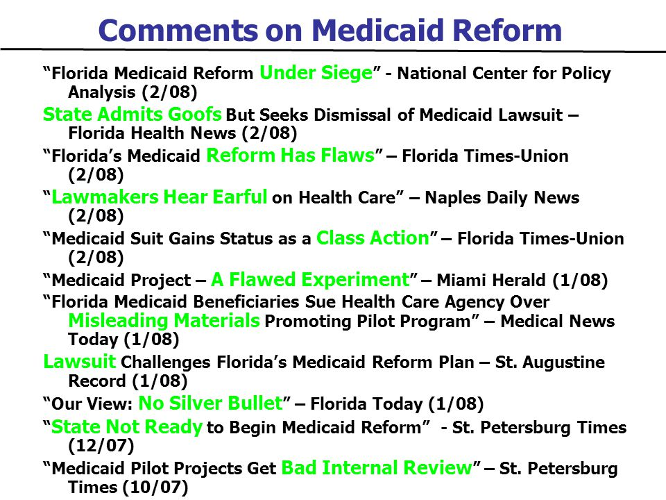 Comments on Medicaid Reform Florida Medicaid Reform Under Siege - National Center for Policy Analysis (2/08) State Admits Goofs But Seeks Dismissal of Medicaid Lawsuit – Florida Health News (2/08) Florida's Medicaid Reform Has Flaws – Florida Times-Union (2/08) Lawmakers Hear Earful on Health Care – Naples Daily News (2/08) Medicaid Suit Gains Status as a Class Action – Florida Times-Union (2/08) Medicaid Project – A Flawed Experiment – Miami Herald (1/08) Florida Medicaid Beneficiaries Sue Health Care Agency Over Misleading Materials Promoting Pilot Program – Medical News Today (1/08) Lawsuit Challenges Florida's Medicaid Reform Plan – St.