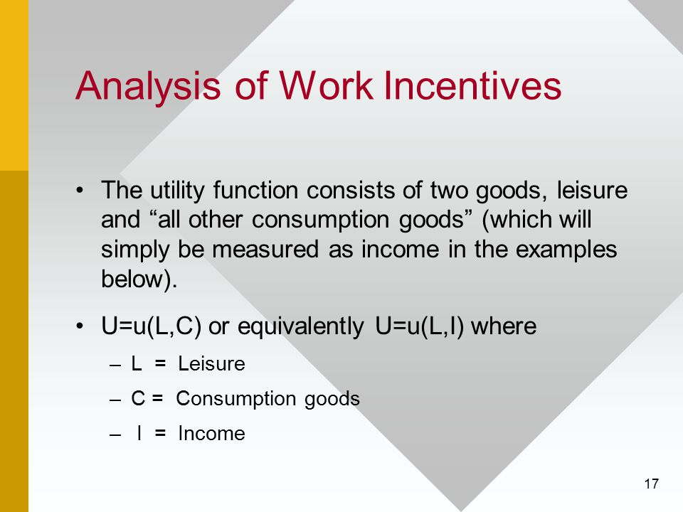 "17 Analysis of Work Incentives The utility function consists of two goods, leisure and ""all other consumption goods"" (which will simply be measured as"