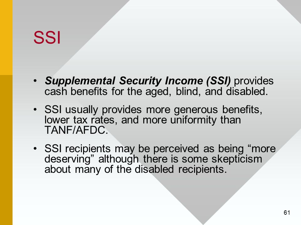 61 SSI Supplemental Security Income (SSI) provides cash benefits for the aged, blind, and disabled. SSI usually provides more generous benefits, lower
